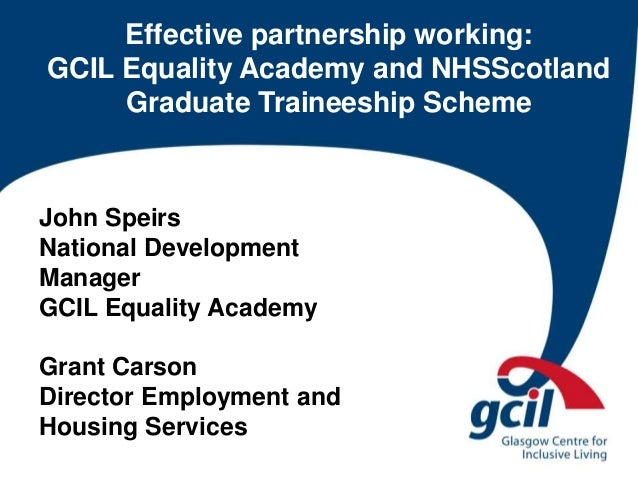 Effective partnership working: GCIL Equality Academy and NHSScotland Graduate Traineeship Scheme John Speirs National Deve...