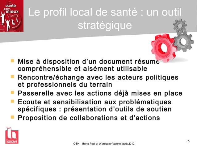 15 OSH – Berra Paul et Waroquier Valérie, août 2012 Le profil local de santé : un outil stratégique  Mise à disposition d...