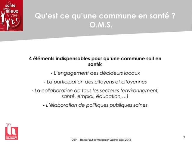 3 OSH – Berra Paul et Waroquier Valérie, août 2012 Qu'est ce qu'une commune en santé ? O.M.S. 4 éléments indispensables po...