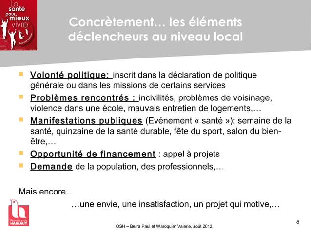 8 OSH – Berra Paul et Waroquier Valérie, août 2012 Concrètement… les éléments déclencheurs au niveau local  Volonté polit...