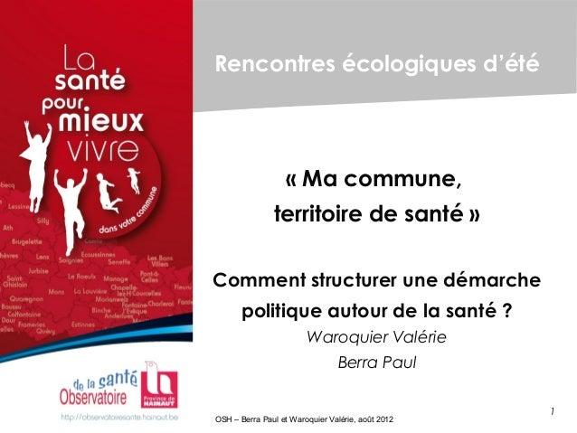 1 OSH – Berra Paul et Waroquier Valérie, août 2012 Rencontres écologiques d'été «Ma commune, territoire de santé» Commen...