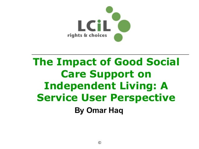 The Impact of Good Social Care Support on Independent Living: A Service User Perspective By Omar Haq ©