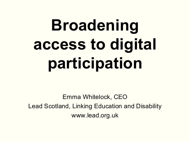 Broadening access to digital participation Emma Whitelock, CEO Lead Scotland, Linking Education and Disability www.lead.or...