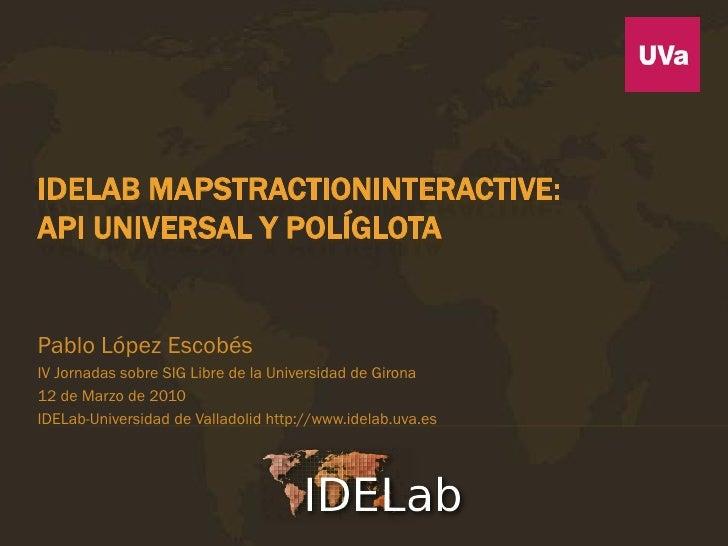 IDELAB MAPSTRACTIONINTERACTIVE:API UNIVERSAL Y POLÍGLOTAPablo López EscobésIV Jornadas sobre SIG Libre de la Universidad d...