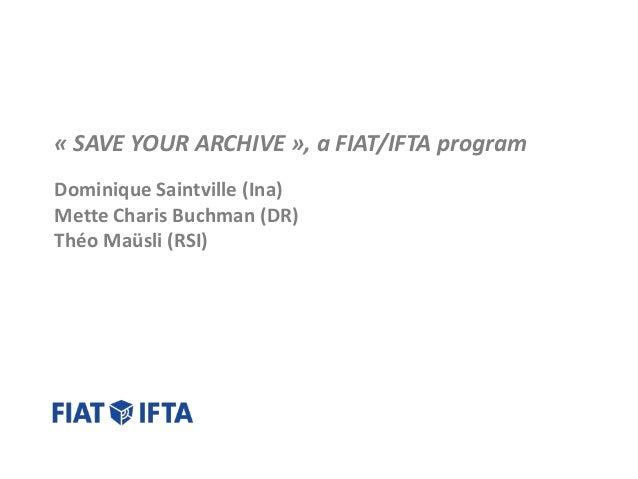 « SAVE YOUR ARCHIVE », a FIAT/IFTA program Dominique Saintville (Ina) Mette Charis Buchman (DR) Théo Maüsli (RSI)