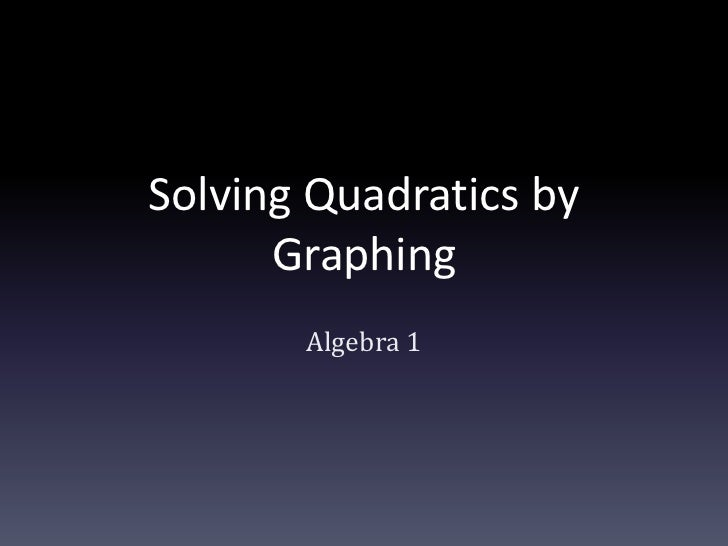 Solving Quadratics by Graphing<br />Algebra 1<br />