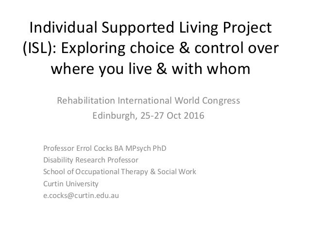 Individual Supported Living Project (ISL): Exploring choice & control over where you live & with whom Rehabilitation Inter...