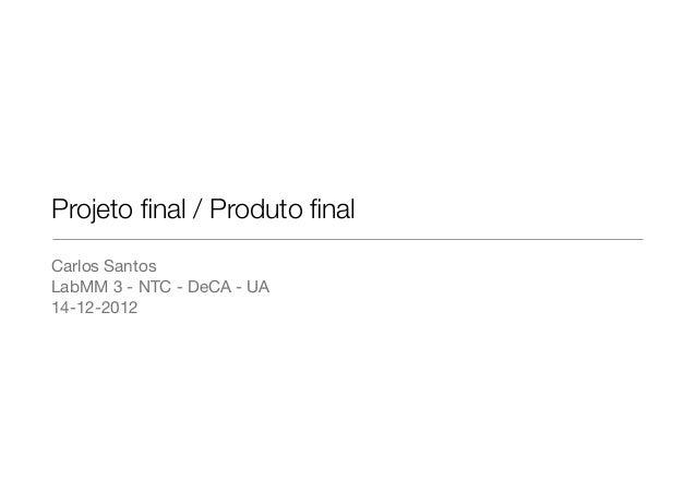 Projeto final / Produto finalCarlos SantosLabMM 3 - NTC - DeCA - UA14-12-2012