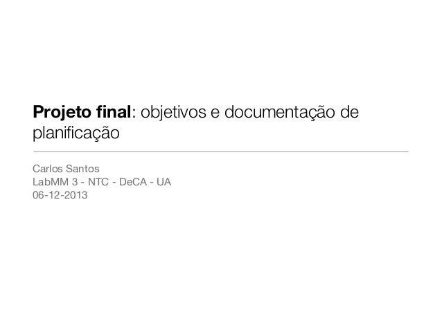 Projeto final: objetivos e documentação de planificação Carlos Santos  LabMM 3 - NTC - DeCA - UA  06-12-2013