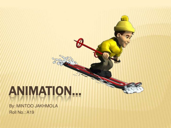 ANIMATION…By: MINTOO JAKHMOLARoll No.: A19