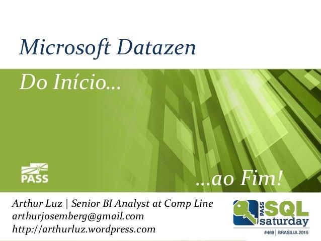 Microsoft Datazen Do Início… …ao Fim! Arthur Luz | Senior BI Analyst at Comp Line arthurjosemberg@gmail.com http://arthurl...