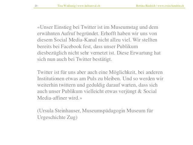 23 Tina Wodiunig | www.kultureval.ch Bettina Riedrich | www.zwischendrin.ch  «Unser Einstieg bei Twitter ist im Museumstag...
