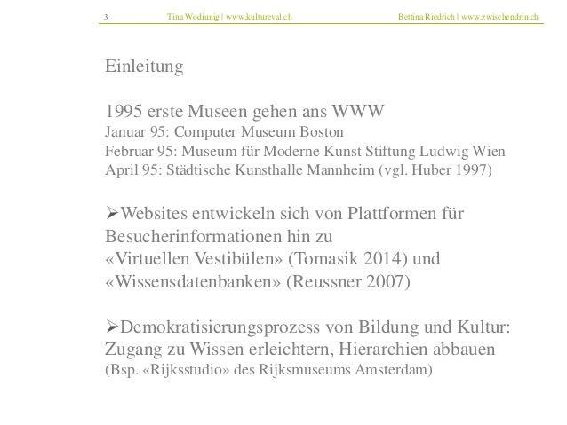 3 Tina Wodiunig | www.kultureval.ch Bettina Riedrich | www.zwischendrin.ch  Einleitung  1995 erste Museen gehen ans WWW  J...