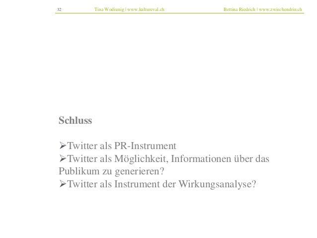 32 Tina Wodiunig | www.kultureval.ch Bettina Riedrich | www.zwischendrin.ch  Schluss  Twitter als PR-Instrument  Twitter...