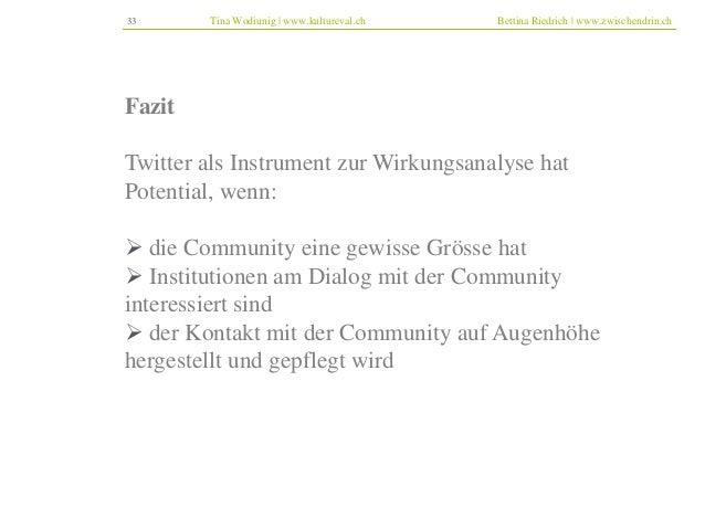 33 Tina Wodiunig | www.kultureval.ch Bettina Riedrich | www.zwischendrin.ch  Fazit  Twitter als Instrument zur Wirkungsana...