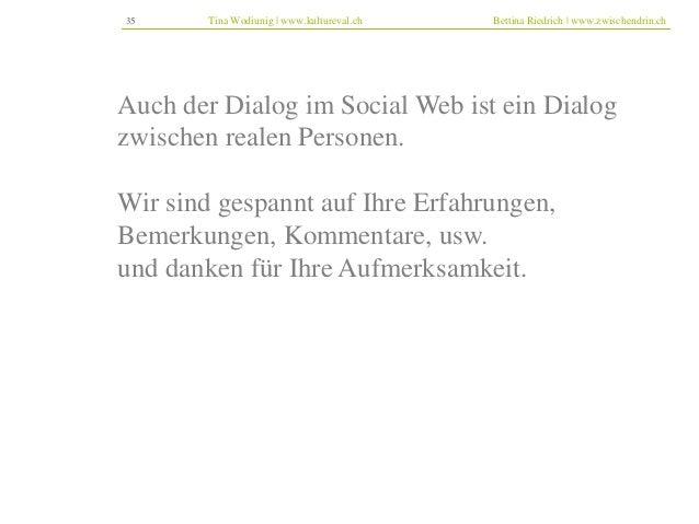 35 Tina Wodiunig | www.kultureval.ch Bettina Riedrich | www.zwischendrin.ch  Auch der Dialog im Social Web ist ein Dialog ...