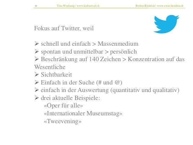 6 Tina Wodiunig | www.kultureval.ch Bettina Riedrich | www.zwischendrin.ch  Fokus auf Twitter, weil   schnell und einfach...
