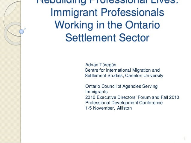 Rebuilding Professional Lives: Immigrant Professionals Working in the Ontario Settlement Sector Adnan Türegün Centre for I...