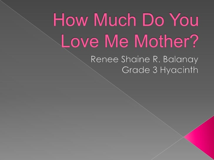 How Much Do You Love Me Mother?<br />Renee Shaine R. Balanay<br />Grade 3 Hyacinth<br />
