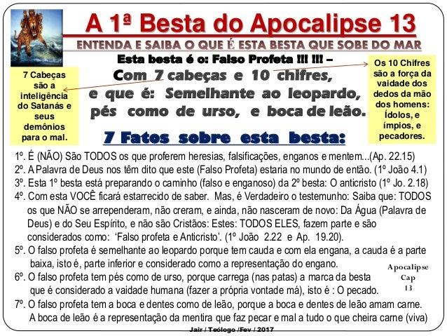 A 1ª Besta do Apocalipse 13 Esta besta é o: Falso Profeta !!! !!! – Com 7 cabeças e 10 chifres, e que é: Semelhante ao leo...
