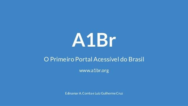 A1Br O Primeiro Portal Acessível do Brasil Edinamar A. Corrêa e Luiz Guilherme Cruz www.a1br.org