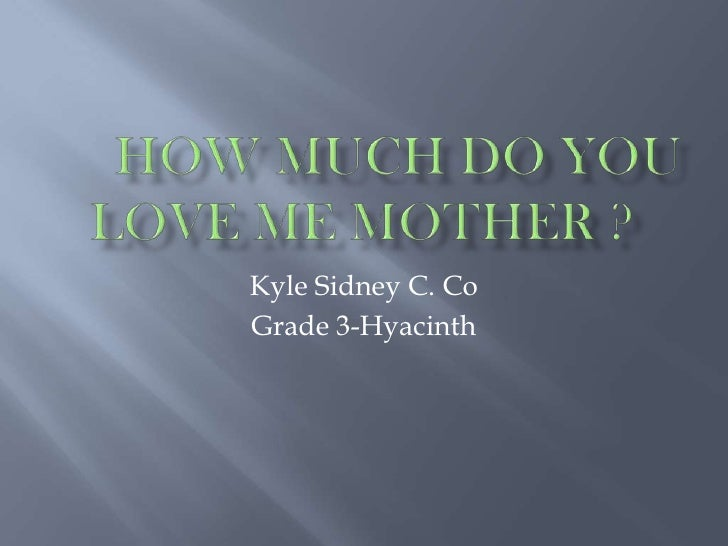 How Much Do You Love Me mother ?<br />Kyle Sidney C. Co<br />Grade 3-Hyacinth<br />