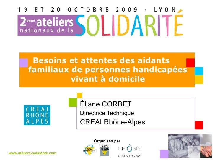 Éliane CORBET  Directrice Technique CREAI Rhône-Alpes www.ateliers-solidarite.com Organisés par  Besoins et attentes des a...