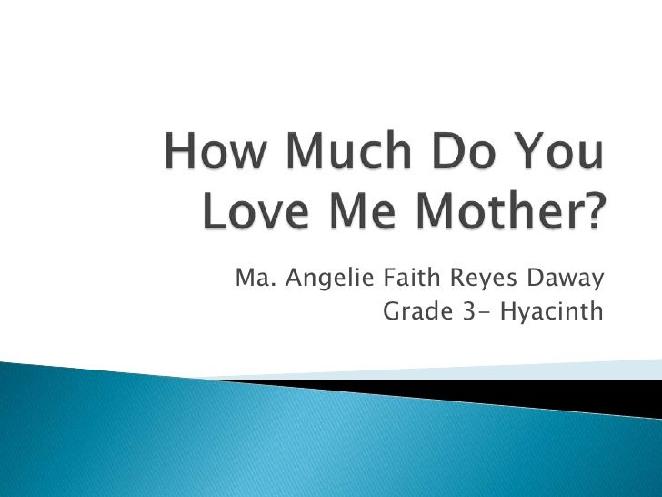 How Much Do You Love Me Mother?<br />Ma. Angelie Faith Reyes Daway<br />Grade 3- Hyacinth <br />
