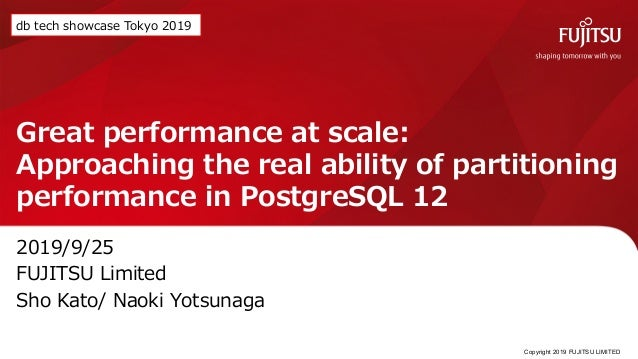 Great performance at scale: Approaching the real ability of partitioning performance in PostgreSQL 12 2019/9/25 FUJITSU Li...