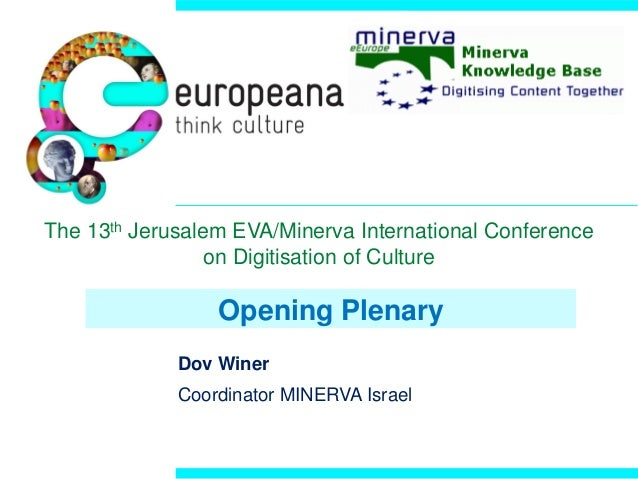 Opening Plenary Dov Winer Coordinator MINERVA Israel The 13th Jerusalem EVA/Minerva International Conference on Digitisati...
