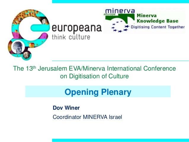 Opening Plenary Dov Winer Coordinator MINERVA Israel The 13th Jerusalem EVA/Minerva International Conference on Digitisati...