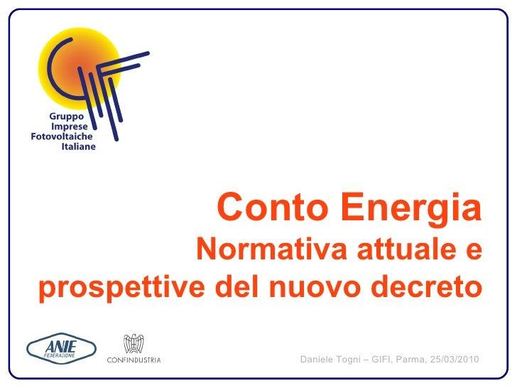 Conto Energia           Normativa attuale e prospettive del nuovo decreto                   Daniele Togni – GIFI, Parma, 2...