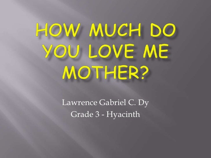How Much Do You Love Me MoTHER?<br />Lawrence Gabriel C. Dy<br />Grade 3 - Hyacinth<br />