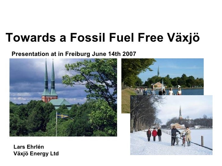Lars Ehrlén Växjö Energy Ltd Presentation at in Freiburg June 14th 2007   Towards a Fossil Fuel Free Växjö