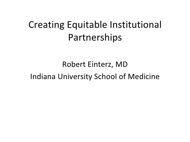 Creating Equitable Institutional Partnerships <ul><li>Robert Einterz, MD </li></ul><ul><li>Indiana University School of Me...