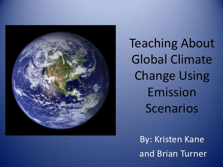 Teaching AboutGlobal Climate Change Using   Emission   Scenarios By: Kristen Kane and Brian Turner