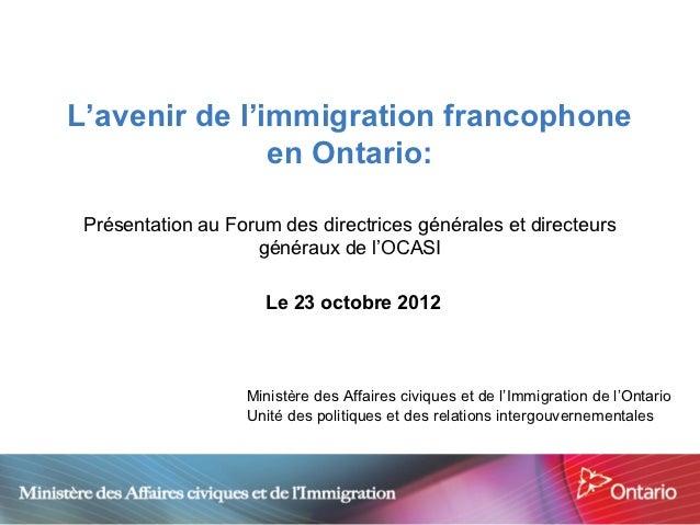 L'avenir de l'immigration francophone               en Ontario: Présentation au Forum des directrices générales et directe...