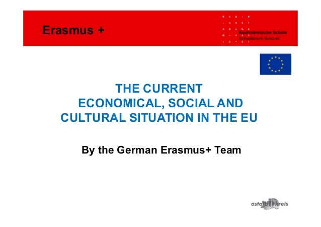 THE CURRENT ECONOMICAL, SOCIAL AND CULTURAL SITUATION IN THE EU By the German Erasmus+ Team Erasmus +