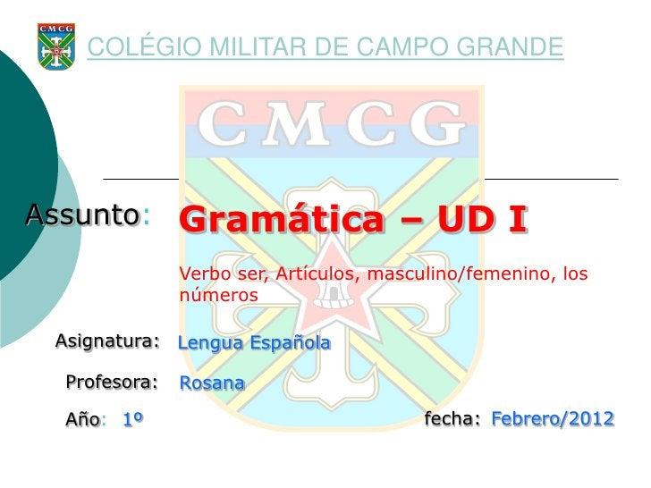 COLÉGIO MILITAR DE CAMPO GRANDEAssunto:       Gramática – UD I               Verbo ser, Artículos, masculino/femenino, los...