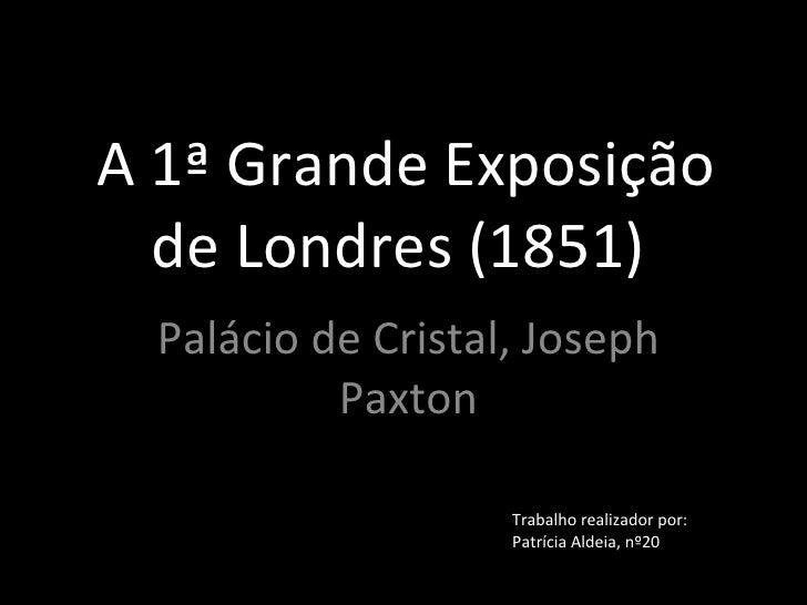 A 1ª Grande Exposição de Londres (1851)  Palácio de Cristal, Joseph Paxton Trabalho realizador por: Patrícia Aldeia, nº20