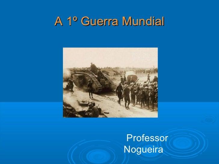 A 1º Guerra Mundial           Professor           Nogueira