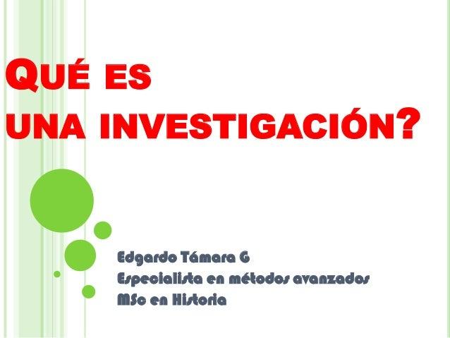 QUÉ ESUNA INVESTIGACIÓN?Edgardo Támara GEspecialista en métodos avanzadosMSc en Historia