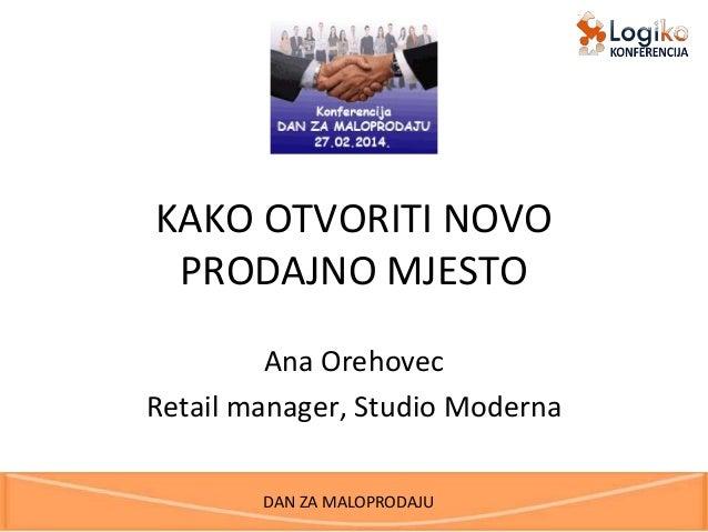 KAKO OTVORITI NOVO PRODAJNO MJESTO Ana Orehovec Retail manager, Studio Moderna DAN ZA MALOPRODAJU