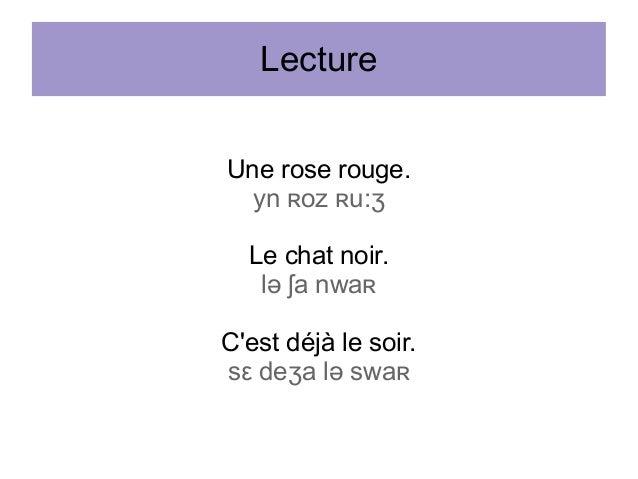 Lecture Une rose rouge. yn ʀoz ʀu:ʒ Le chat noir. lə ʃa nwaʀ C'est déjà le soir. sε deʒa lə swaʀ