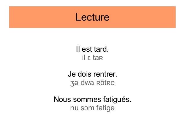 Lecture Il est tard. il ε taʀ Je dois rentrer. ʒə dwa ʀɑtʀe Nous sommes fatigués. nu sɔm fatige
