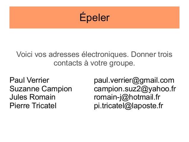 Épeler  Voici vos adresses électroniques. Donner trois contacts à votre groupe. Paul Verrier Suzanne Campion Jules Romain ...