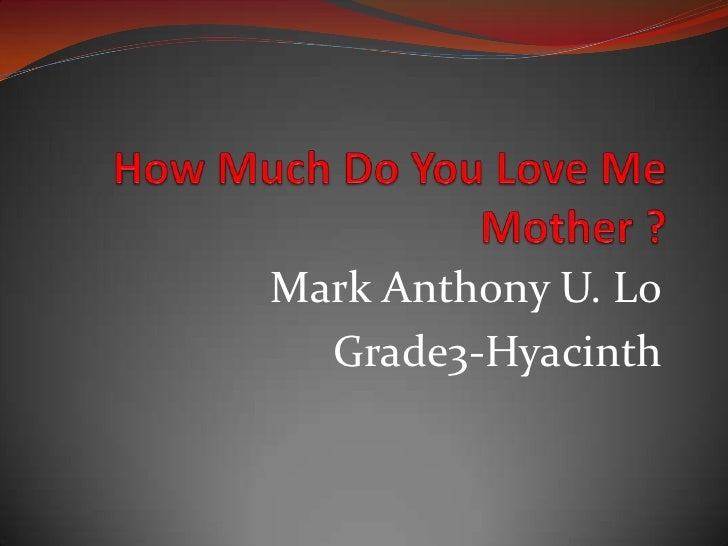 How Much Do You Love Me Mother ?<br />Mark Anthony U. Lo<br />Grade3-Hyacinth<br />