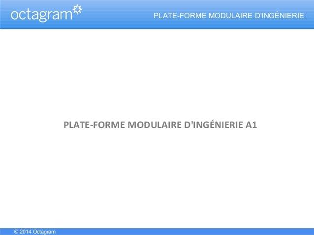 ..PLATE-FORME MODULAIRE D'INGÉNIERIE PLATE-FORME MODULAIRE D'INGÉNIERIE A1 © 2014 Octagram