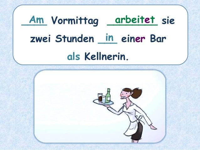 ____ Vormittag ________ sie zwei Stunden ___ einer Bar als Kellnerin. arbeitetAm in