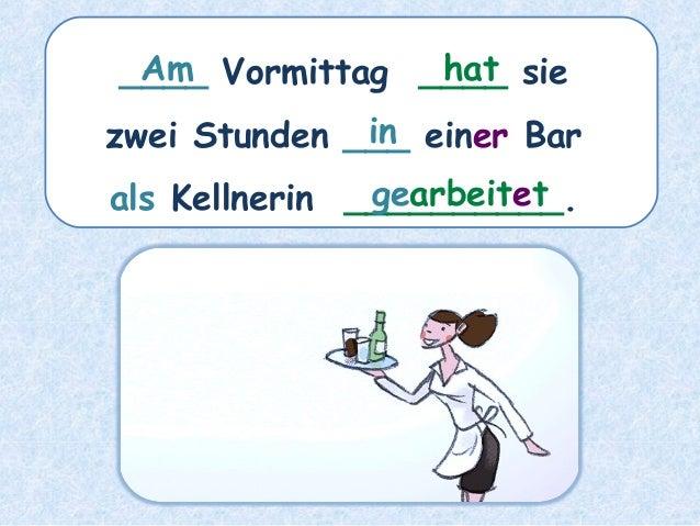 ____ Vormittag ____ sie zwei Stunden ___ einer Bar als Kellnerin __________. hatAm in gearbeitet